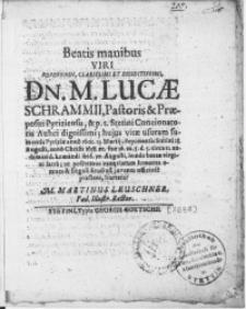 Beatis manibus Viri [...] Dn. M. Lucae Schrammii, Pastoris & Praepositi Pyriziensis [...] hujus vitae usuram sumentis Pyriziae anno 1602. 23. Martij; deponentis Stetini 28. Augusti, anno [...] 1638 [...] humandi ibid 30. Augusti [...] ut [...] exeqviarum honores omnes [...] Studiosi juvenes officiose praesent