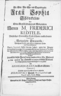 Als die Edle [...] Frau Sophia Schörckelin, Des [...] Herren M. Friderici Redtelii, bey hiesiger Stettinischen Stadt- Schulen [...] Conrectoris [...] Ehegenossin [...] den 8. Septembr. dieses 1687 ten Jahrs [...] seelig verschieden, und darauf der [...] Cörper den 25. Sept. in St. Jacobi Kirche [...] in Ihre Erb-Begrabniss eingesencket wurde [...]