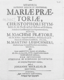 Memoria matronae inclitae [...] Mariae Praetoriae, Christophori Stymmelii, SS. Th. D. & Prof. Pastoris ad D. Mariae [...] neptis, M. Joachimi Praetorii, SS. Th. & Hebr. Linguae Professoris [...] filiae, M. Martini Leuschneri [...] Gymnasii Rectoris [...] uxoris, quae Anno aetatis LVIII. ineunte pie defuncta, aer. Chr. M.DC.LVI, XVIII. Augusti [...] tumulo in aede cathedrali inferetur