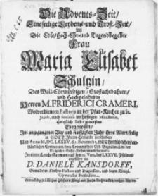 Die Advents-Zeit, eine seelige Leydens- und Trost-Zeit, als Die [...] Frau Maria Elisabet Schultzin, Des [...] Herren M. Friederici Crameri [...] Pastoris an der Pfar-Kirchen zu St. Jacob, [...] Ehegenossin, Im angegangenen Vier und funfzigsten Jahr ihres Alters, seelig in Gott [...] verschieden, und Anno M.DC.LXXXV.d.3. Novembr.[...] in der Königlichen Stiffts-Kirchen, einverleibet ward [...]