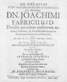 Ad exeqvias Viri [...] Dn. Joachimi Fabricii U.J.D. Ducalis quondam multorum annorum Praetoris, & Archidicasteriorum in Pomerania Advocati [...] qui [...] M.DC.XXXVI. ipsis Non. Octobr. natus, aer M.DC.XLII. V. Kal. Jun.[...] denatus, in inclito Stetino V. Id. Jun. terrae mandandus est, studiosa juventus in illustri Paedog.[!] Stetin. [...]