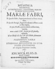 Memoria Matronae, A Virtutibus, Parentibus [...] Et Prole Nobilissimae Mariae Fabri, D. Jacobi Fabri, Superintendentis in Pom. orient. filiae [...] D. Joh. Pfeiffen, Jurisconsulti [...] maritae, anno aetatis LXIV. Stetini pie & placide defunctae, & [...] M DC LIV. VI. Octobr. solemniter humandae, Posteritati Sacra : cum invitatione Studiosae Juventutis In Gymnasio Stetinensi ad exeqvias freqventer eundas