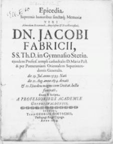 Epicedia Supremis honoribus sanctaeq; Memoriae Viri [...] Dn. Jacobi Fabricii, SS. Th. D. in Gymnasio Stetin. ejusdem Profess. templi cathedralis D. Mariae Past. [...] die 11. Aug. [...] 1654. denati & 21. Ejusdem magno cum Civitat. luctu funerati [...] Scripta a Professoribus Academiae Gryphiswaldensis