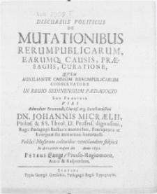 Discursus Politicus De Mutationibus Rerum Publicarum, Earumq[ue] Causis, Praesagiis, Curatione, Qvem Auxiliante Omnium Rerumpublucarum Conservatore In Regio Sedinensium Paedagogio