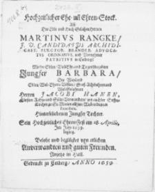 Hochzeitlicher Ehe- un[d] Ehren-Stock. Alss der[...] Herrn Martinus Rangke [...] Elector. Brandeb. Advocatus Ordinarius, [...] mit der[...] Jungfer Barbara, des [...] Herren Jacobi Hanen, [...] Jungfer Tochter, Sein Hochzeitliches Ehren-Fest am 18. Aprilis, Im Jahr 1659. beging. Belobt und beglücket von etlichen Anverwandten und guten Freunden [...]