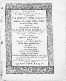 Lacrumae Super Eheu! [...] praematuro funere, qvo Andreas Trojanvs, juvenis optimus [...] Viri [...] Dn. M. Friderici Trojani, Pastoris ad D. Johannis Stargardiae Pom. vigilantissimi [...] Filius [...] Hoc quisqvid est mortale deposuit: Anno CertaVI atqVe fIDem serVaVI Domin. Palm. qvae erat 6. Apr. Pio desiderio [...] denati [...]
