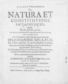 Dialexis philosophica de natura et constitutione metaphysices, quam [...] in Regio, quod Stetini Pomeranorum est Gymnasio