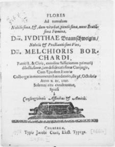 Flores Ad tumulum [...] Faminae Dnae. Ivdithae Braunschweigin [...] Viri Dni. Melchioris Borchardi, Patricij, & Civis, exordine Salsariorum primarij [...] Conjugis [...] Cum [...] Exuviae Colbergae in monumento haereditario, die 16. Octobris Anno M. DC. LXIV [...] conderentur, Sparsi a Consanguincis Affinibus & Amicis