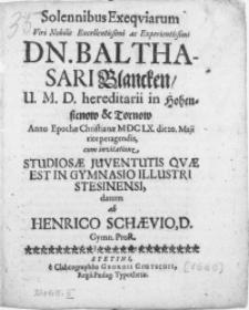 Solennibus Exeqviarum Viri [...] Dn. Balthasari Blancken, U.M.D. hereditarii in Hohensienow & Tornow Anno [...] M DC LX. die 20. Maji rite peragendis, cum invitatione Studiosae Juventutis Qvae Est in Gymnasio [...] Stesinensi [!]