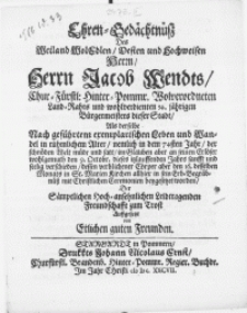 Ehren-Gedächtnüss Des [...] Herrn Jacob Wendts, Chur-Fürstl: Hinter-Pommr. Wolverordneten Land-Rahts [...] Als derselbe [...] der [...] Welt [...] den 9. Octobr. dieses [...] Jahrs [...] verschieden, dessen verblichener Cörper aber den 16. desselben Monats in St. Marien Kirchen allhier in sein Erb-Begräbnüss [...] beygesetzet worden [...] auffgesetzt von etlichen guten Freuden
