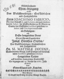Glückwünschende Ehren-bezeigung welche Dem [...] Herrn Joachimo Fabricio, Der Heil. Schrifft D. und [...] Vice-Superintendenten als Bräutigam und Dessen hertzgeliebten Braut Der [...] Tugendreichen Jungf. Dorothea Sophia, Des [...] Hn. M. Matthiae Decenii [...] Hoff-Prediger [...] Tochter auff deroselben Hochzeitliches Freuden-Fest, So begangen am 29. Aprilis im 1661. Jahr abgestatet von Guten Gönnern und Freunden