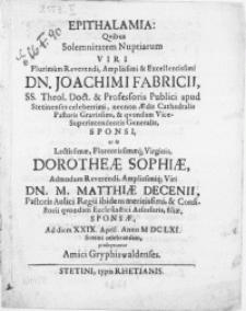 Epithalamia : Qvibus Solemnitatem Nuptiarum Viri [...] Dn. Joachimi Fabricii, SS. Theol. Doct. & Professoris Publici apud Stetinenses celeberrimi [...] Vicesuperintendentis Generalis, Sponsi, ut & [...] Virginis, Dorotheae Sophiae [...] Viri Dn. M. Matthiae Decenii, Pastoris Aulici Regii ibidem meritissimi [...] filiae, Sponsae, Ad diem XXIX. April [...] M DC LXI. Stetini celebrandam, proseqvuntur Amici Gryphiswaldenses