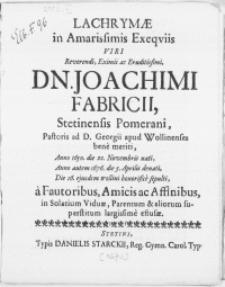 Lachrymae in Amarissimis Exeqviis Viri [...] Dn. Joachimi Fabricii, Stetinensis Pomerani, Pastoris ad D. Georgii apud Wollinenses bene meriti [...] Anno [...] 1676. die 5. Aprilis denati, Die 16. ejusdem Wollini honorifice sepulti, a Fautoribus, Amicis ac Affinibus, in Solatium Viduae, Parentum & aliorum superstitum largissime effusae