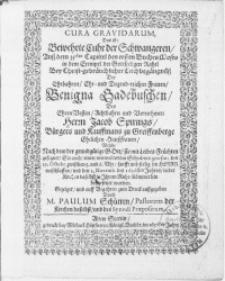 Cura Gravidarum, das ist Bewehrte Cuhr der Schwangeren, [...] bey [...] Leichbegängnüss der [...] Benigna Gedebuschen, des [...] Herrn Jacob Spirings, Bürgers und Kauffmans zu Greiffenberge [...] Haussfrauen, welche [...] den 29. Octobr. [...] im Herrn entschlaffen, und den 2. Novemb. des 1656sten Jahres [...] beygesetzet worden