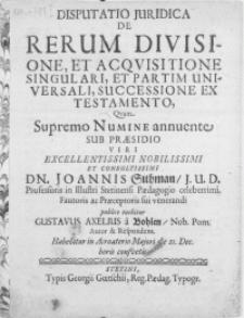 Disputatio Juridica De Rerum Divisione, Et Acqvisitione Singulari, Et Partim Universali, Successione Ex Testamento, Qvam Supremo Numine annuente