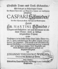 Christliche Traur- und Trost-Gedancken, Uber dem gar zu frühzeitigen Hintrit Des Jünglings Caspari Schmiedes, Des [...] Herrn Hn. Martini Schmiedes, Bürgers und Gastgebers [...] zu Anklam [...] Sohnes. Nachdem er, in der besten Blüte seiner Jahre [...] 1682. den 10. Junii, nach fünftagiger Kranckheit [...] den folgenden 5. Julij drauff in der Cörlinischen Kirchen mit Christlichen Ceremonien beerdiget worden [...]