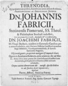 Threnodia, qva praematurum qvidem [...] abitum & obitum [...] Juvenis, Dn. Johannis Fabricii [...] SS. Theol. & Philosophiae Studiosi industrii, Viri [...] Dn. Joachimi Fabricii, SS. Theol. Doctoris, ejusdem in Gymnasio Carolino per 25. annos Professoris, aedis Marianae Pastoris [...] Filii tertio geniti [...] Quum in Academia Rosarum, anno aetatis 20. die 28. Martii, anno 1672 [...] Corpus autem demortuum [...] in aede Jacobaea decore deponeretur, lugebant Parens [...] ac Fratres