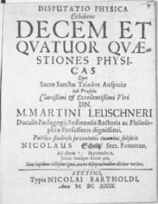 Disputatio Physica Exhibens Decem Et Qvatuor Qvaestiones Physicas Qvas Sacro Sanctae Triados Auspicio