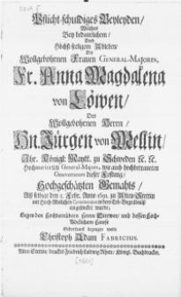 Pflicht-schuldiges Beyleyden, Welches Bey bedaurlichem, doch Höchst-seeligem Ableben, Der [...] Fr. Anna Magdalena von Löwen, Des [...] Hn. Jürgen von Mellin, Ihr. Königl. Maytt. zu Schweden [...] Hochmeritirten General-Majors [...] Hochgeschätzten Gemahls, Alss selbige den 5. Febr. [...] 1691. zu Alten Stettin mit Hoch-Adelichen Ceremonien in dero Erb-Begräbnüss eingesencket wurde [...]