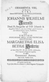 Ornamenta Viri, in nuptiis Viri [...] Domini Johannis Wilhelmi Zierold [...] Pastoris [...] ut & Virginis [...] Margarethae Elisabethae Heilerin, ad diem Maji XV, M.DC.XCIX, celebrandis [...]