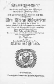 Klag- und Trost-Worte, so über den [...] Tod, des [...] Hrn. George Schwartzen, der Heil. Schrifft Doctoris [...] und Praepositi des Stargardischen Synodi [...] Als dessen [...] Cörper den 3. Novembr. 1695. in der St. Marien Kirche [...] beygesetzet worden, gefuehret haben [...] Collegen und Freunde