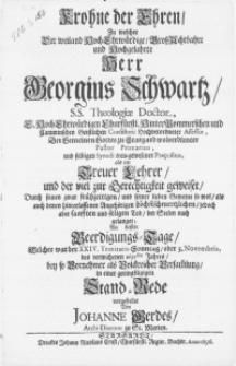 Krohne der Ehren, zu welcher Der [...] Herr Georgius Schwartz, S.S. Theologiae Doctor [...] Pastor Primarius [...] An dessen Beerdigungs-Tage, Welcher war der XXIV. Trinitatis-Sonntag, oder 3. Novembris, des [...] 1695sten Jahres, bey so Vornehmer als Volckreicher Versam[m]lung [...]