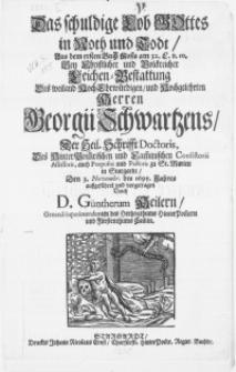 Das schuldige Lob Gottes in Noth und Todt, aus dem ersten Buch Mosis [...] Bey [...] Leichen-Bestattung des [...] Herren Georgii Schwartzens, der Heil. Schrifft Doctoris [...] Den 3. Novembr. des 1695. Jahres