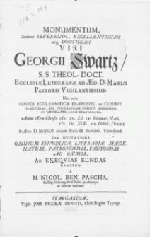 Monumentum, summe Reverendi [...] Viri Georgii Swartz, S.S. Theol. Doct. [...] anno [...] MDCXCV. XX. Octob. denati, in Aede D. Mariae eodem Anno III. Novemb. tumulandi. Cum invitatione omnium Reipublicae Literariae Maecenatum, Patronorum [...] ad exeqvias eundas erectum a M. Nicol. Ben. Pascha, Colleg. Groening. Prof. Publ. ejusdemque ac Scholae Rectore