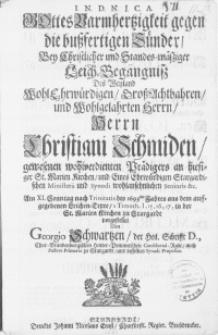 Gottes Barmhertzigkeit gegen die [...] Sünder, Bey [...] Leich-Begängniss Des [...] Herrn Christiani Schmiden [...] Prädigers an hiesiger St. Marien Kirchen, und Eines [...] Stargardischen Ministerii und Synodi [...] Senioris [...] Am XI. Sonntag nach Trinitatis des 1693sten Jahres [...] in der St. Marien Kirchen zu Stargardt
