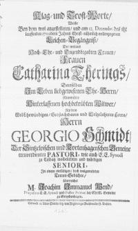 Klag- und Trost-Worte, Welche bey dem wol angestelleten, und am 12. Decembr.[...] 1702dern Jahres [...] vollenzogenen Leichen-Begängniss, Der [...] Frauen Catharina Therings, Deroselben im Leben liebgewesenen Ehe-Herrn [...] Witwer Als dem [...] Herrn Georgio Schmidt [...] Pastori [...]