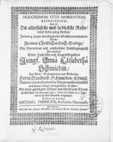 Dulcissimum Cito Morientium Refrigerium, Das ist: Die [...] lieblichste Ruhe, derer so da zeitig sterben [...] Welche In einer Christlichen Leich-Predigt, Bey [...] Leichbegängnüss Der [...] Jungf. Annae Elisabethae Schmiedin, Des [...] Herrn Barthold Schmieden, Königl. Richters, und [...] Bürgermeisters [...] Tochter, Als derer [...] Cörper [...] am 20. Februarii dieses 1672. Jahres [...] beygesetzet [...]
