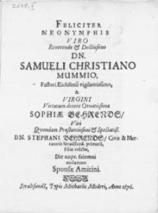 Feliciter Neonymphis Viro [...] Dn. Samueli Christiano Mummio, Pastori Eichsensi [...] & Virgini [...] Sophiae Behrends, Viri [...] Dn. Stephani Behrends, Civis [...] Straalsund.[ ...] Filiae relictae [...]