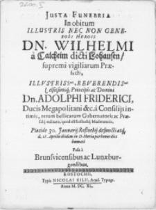 Justa Funebria in obitum Illustris [...] Dn. Wilhelmi a Calcheim dicti Lohausen [...] Principis ac Domini Dn. Adolphi Friderici, Ducis Megapolitani [...] rerum bellicarum Gubernatoris ac Praesidij militaris, quod est Rostochij Moderatoris, Placide 30. Januarij Rostochij defuncti atq[ue] d. 15. Aprilis ibidem in D. Mariae perhonorifice humati