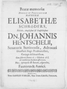 Beatae memoriae Nobilis [...] Matronae Elisabethae Schröders [...] Dn. Johannis Hentschelii, Senatoris Stetinensis, Advocati Dicasterii Regii Prudentissimi, Conjugis [...] Cum [...] funere d. 1. Octobris A.C. ad conditorium Jacobaeum efferretur