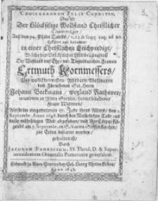 Crucigerorum Felix Conditio, Das ist: Der [...] Creutzträger [...] Erkläret und betrachtet, in einer Christlichen Leichpredigt, Welche bey [...] Leichbegängnuss Der [...] Frawen Ertmuth Kornmessers, Des [...] Herrn Johann Beekmans [...] Rathsverwandten in Alten Stettin [...] Fraw Widwen, Als sie [...] den 1. Septembr. Anno 1648. durch den [...] Todt aus dieser [...] Welt abgefodert, und ihre Cörper [...] am 5. Septembr. in S. Marien StifftsKirchen, zur Erden bestattet worden