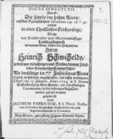 Decus Senectutis. Das ist: Die Zierde des [...] Alters [...] erkläret in einer Christlichen Leichpredigt, Welche bey [...] Leichbegängnuss des [...] Herrn Heinrich Schwichelds, [...] Fürstlichen Pommerschen CammerRahts, Als derselbe [...] im Herrn eingeschlaffen, und dessen [...] Cörper, am 13. Januarii, Anno 1654. in S. Marien StifftsKirchen zu Alten Stettin, [...] gesetzet worden