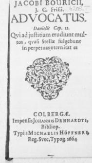 Jacobi Bouricii, J. C. Frisii. Advocatus. Danielis Cap. 12. Qvi ad justitiam erudiunt multos, qvasi Stellae fulgebunt in perpetuas aeternitat es