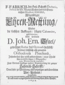 F. Fabricii, der Heil. Schrifft Doctoris, Pastoris der St. Nicolai Kirchen [...] Abgenötigte Ehren-Rettung, wieder die falschen Aufflagen, Lügen, Calumnien, und Injurien, mit welchen D. Joh. Ern. Pfuel gewesener Rector des Gymnasii hieselbst, in seiner fälschlich also genanten Orthodoxia Phueliana [...] angetastet; Zum Vortrab künfftiger mehrer Beantwortung der gantzen Schmäh-Schrifft [...]