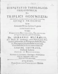 Disputatio Theologico-Philosophica, De Triplici Theognosia: Innata, Acqvisita Et Revelata, Ejusqve Principio. Qvam Annuente Divina Spiritus S. gratia