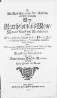 Als der Woll-Ehrenveste [...] Herr Bartholomäus Move [...] Kauff- und Handelsmann allhier, Den 31. Julii [...] im Jahr 1699 [...] sanfft verschieden, Und Den 14. Augusti selbigen Jahres [...] zu St. Marien in sein Begräbniss gebracht wurde, Schrieben dieses Demselben zu letzten Ehren Und denen Hinterbliebenen Hertzlich-Betrübten Zu Trost, Einige Freunde und Gönner