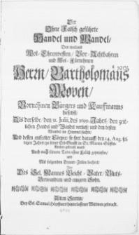Der Ohne Falsch geführte Handel und Wandel, Des [...] Herrn Bartholomäus Moven [...] Bürgers und Kauffmanns hieselbst, Als derselbe, den 31. Julii, des 1699. Jahrs, den Zeitlichen Handel und Wandel verliess,[...] Und dessen [...] Cörper [...] den 14. Aug. selbigen Jahrs [...] in st. Marien Stiffts-Kirchen gebracht ward, Auch nach seinem Tode und Mit [...] Trauer-Zeilen beehret Von [...] Bluts-verwandten und einigem Sohn