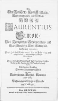 Als der WolEdle [...] Herr Laurentius Simon, Des Königlichen Schöppenstuls und Stadt-Gericht zu Alten Stettin [...] Assessor, Den 8. Julii [...] in Jahr 1699 [...] verschieden, Und Den 27. beregten Monats und Jahrs [...] zu St. Jacobi in sein Erb-Begröbniss gebracht ward, Schrieben dieses Demselben Zu [...] Ehren [...] drey gute Freunde und Collegen