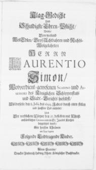 Klag-Gedicht und Schuldigste Ehren-Pflicht, Welche, Dem [...] Herrn Laurentio Simon [...] Scabino und Assessori des Königlichen Schöppenstuls und Stadt-Gerichts hieselbst, Als derselbe den 8. Julii, des 1699. Jahres durch einen [...] Tod entseelet, und Der [...] Cörper den 27. desselben [...] in St. Jacobs Kirchen beygesetzet ward, Mit [...] Thränen am Tage legeten [...] Kinder