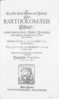 Als der Edle [...] Hern Bartholomaeus Schmid [...] Rahts-verwandter und [...] Kauffmann der Stadt Alten Stettin, Nachdem Er den 31. Augusti im Jahr 1684. diese Welt gesegnet, Den 29. Januarii 1685 [...] beerdiget ward, Wolten ihre letzte Schuldigkeit und Mitleiden beglaubigen Nachgesetzte Professores Gymnasii Regii allhier