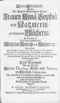 Ehren-Gedächtniss, welches der [...] Frauen Annae Sophiae von Natzmerin, gebohrnen von Blücherin, in Begleitung Dero jungen Söhnichens Wilhelm Hinrich von Natzmern, von denen Jene, im [...] Jene den 1. Novembr. dieser dem 25. Maji im Jahr 1690. gestorben [...], 17. Tag des Hornungs im Jahr 1691 [...] nach St. Marien-Kirche beygesetzet werden sollen, zu welcher Leich-Begängniss Alle und Jedwede [...] eingeladen werden [...]