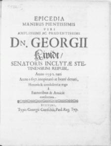 Epicedia Manibus Pientissimis Viri [...] Dn. Georgii Kividt, Senatoris Inclytae Stetinensium Reipubl. [...] Anno 1657. inopinato at beate denati Honoris & condolentiae ergo a Fautoribus & Amicis consecrata