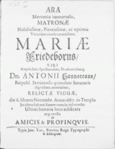 Ara Memoriae immortalis, Matronae [...] Mariae Friedeborns, Viri [...] Dn. Antonii Hannoteaus, Reipubl. Stetinensis qvondam Senatoris [...] Relictae Viduae, die 6. Iduum Novembr. Anno 1667. in Templo Jacobaeo [...] funere tumulo inferendae [...] erecta ab Amicis & Propinqvis