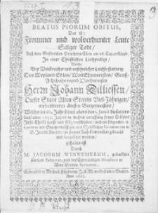 Beatus Piorum Obitus, Das ist: Frommer und wolverdienter Leute seliger Todt, auss dem [...] Propheten Esaia [...] erkläret. In einer [...] Leichpredigt, Welche bey [...] Leichbestattung Des [...] Herrn Johann Dilliessen, Dieser Stadt Alten Stettin [...] Viel-Jährigen [...] Bürgermeisters, Welcher [...] den 1. Junii [...] 1657. Jahres [...] verschieden, und am folgenden 15. ejusdem [...] mit Christlichen Ceremonien in S. Jacobs Kirchen, zu seinem Ruhekämmerlein [...] beygesetzet worden