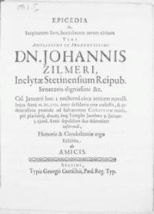 Epicedia in inopinatum licet [...] viri Dn. Johannis Zilmeri, Inclytae Stetinensium Reipub. Senatoris [...] Cal. Januarii [...] Anni M.DC.LVII. inter desideria vitae coelestis, & ardentissima proinde ad Salvatorem Christum missa, pie placideq; denati, inq; Templo Jacobaeo 9. Januar. 5. ejusd. Anni sepulchro suo [...] inferendi, Honoris & Condolentiae ergo Exhibita ab Amicis