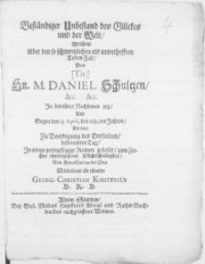 Beständiger Unbestand des Glückes und der Welt, Welchen, Uber den [...] Todes-Fall, Des [...] Hn. M. Daniel Schultzen [...] In betrübtes Nachsinnen zog, Und gegen den 13. April. des 1681.ten Jahres, Als den, zu Beerdigung des Entseelten, bestimmten Tag, In einige [...] Reimen gefasset